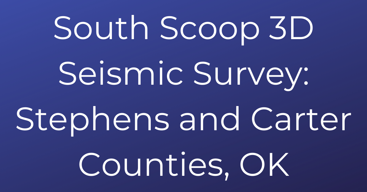 South Scoop 3D Seismic Survey_ Stephens and Carter Counties, OK
